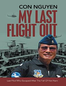 My Last Flight Out: Last Pilot Who Escaped After the Fall of Viet Nam