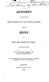 An Attempt to Prove, that John's Baptism was Not Gospel Baptism: Being a Reply to Rev. Dr. Baldwin's Essay on the Same Subject