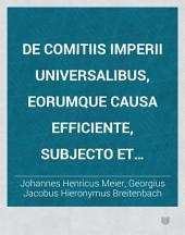 De Comitiis Imperii universalibus, eorumque causa efficiente, subjecto et materia. resp.: Georgio Jacobo Hieronymo Breitenbach. - Erfordiae, Grosch 1719