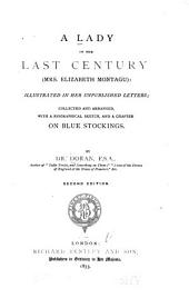 A Lady of the Last Century (Mrs. Elizabeth Montagu): Illustrated in Her Unpublished Letters; Collected and Arranged, with a Biographical Sketch, and a Chapter on Blue Stockings