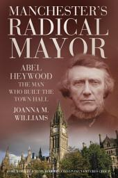 Manchester's Radical Mayor: Abel Haywood, The Man who Built the Town Hall