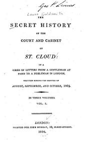 The Secret History of the Court and Cabinet of St. Cloud: In a Series of Letters from a Resident in Paris to a Nobleman in London, Written During the Months of August, September, and October, 1805, Volume 1