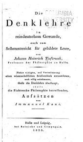 Die Denklehre in reindeutschem Gewande, auch zum Selbstunterricht für gebildete Leser: nebst einigen ... die Fichtesche Philosophie betreffenden Aufsätzen von Immanuel Kant