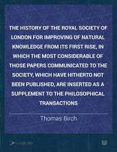 The History of the Royal Society of London for Improving of Natural Knowledge from Its First Rise, in which the Most Considerable of Those Papers Communicated to the Society, which Have Hitherto Not Been Published, are Inserted as a Supplement to the Philosophical Transactions: Volume 4