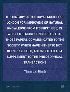 The History of the Royal Society of London for Improving of Natural Knowledge from Its First Rise  in which the Most Considerable of Those Papers Communicated to the Society  which Have Hitherto Not Been Published  are Inserted as a Supplement to the Philosophical Transactions PDF