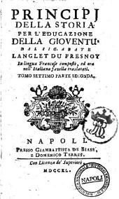 Principj della storia per l'educazione della gioventu divisi in annate, ed in lezioni dal sig. abate Langlet du Fresnoy in lingua francese composti, ed ora nell'italiana favella traslatati. Tomo primo [-settimo]: Volume 7