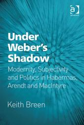 Under Weber's Shadow: Modernity, Subjectivity and Politics in Habermas, Arendt and MacIntyre
