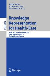 Knowledge Representation for Health-Care: AIME 2011 Workshop KR4HC 2011, Bled, Slovenia, July 2-6, 2011. Revised Selected Papers