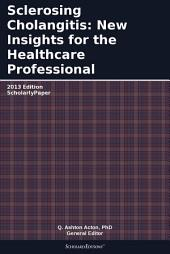 Sclerosing Cholangitis: New Insights for the Healthcare Professional: 2013 Edition: ScholarlyPaper