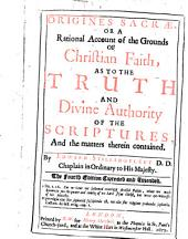 Origines Sacrae: Or A Rational Account of the Grounds of Christian Faith, as to the Truth and Divine Authority of the Scriptures, and the Matters Therein Contained