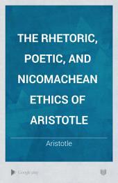 The Rhetoric, Poetic, and Nicomachean Ethics: Of Aristotle, Volume 1