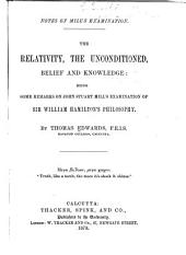 Notes on Mill's Examination: The Relativity, the Unconditioned, Belief and Knowledge: Being Some Remarks on John Stuart Mill's Examination of Sir William Hamilton's Philosophy