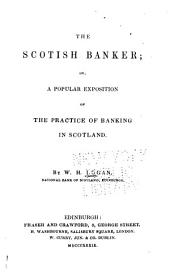 The Scottish banker, or, A popular exposition of the practice of banking in Scotland