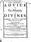 The Humble Advice of the Assembly of Divines, by Authority of Parliament Sitting at Westminster, Concerning a Confession of Faith