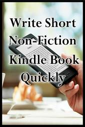 Write Short Non-Fiction Kindle Books Quickly: Earn Money from Kindle Smartly and Passively