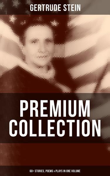 GERTRUDE STEIN Premium Collection: 60+ Stories, Poems & Plays in One Volume