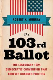 The 103rd Ballot: The Legendary 1924 Democratic Convention That Forever Changed Politics