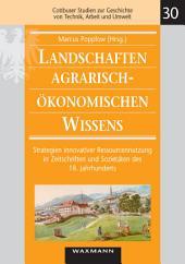Landschaften agrarisch-ökonomischen Wissens: Strategien innovativer Ressourcennutzung in Zeitschriften und Sozietäten des 18. Jahrhunderts