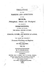 A treatise on the passions and affections of the mind, philosophical, ethical, and theological: In a series of disquisitions, in which are traced, the moral history of man, in his pursuits, powers, and motives of action, and the means of obtaining permanent well-being and happiness, Volume 3