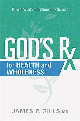 God s RX for Health and Wholeness  Biblical Wisdom Confirmed by Science PDF