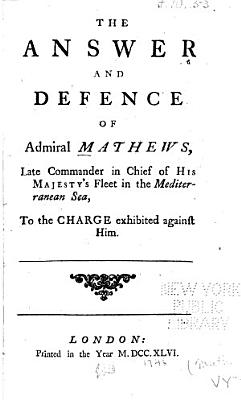 The Answer and Defence of Admiral Mathews  Late Commander in Chief of His Majesty s Fleet in the Mediterranean Sea  to the Charge Exhibited Against Him