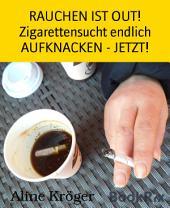 RAUCHEN IST OUT! Zigarettensucht endlich AUFKNACKEN - JETZT!: Endlich Nichtraucher - weg mit der chemischen Giftschleuder!