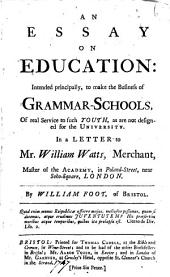An Essay on Education: Intended Principally, to Make the Business of Grammar-schools, of Real Service to Such Youth, as are Not Designed for the University. In a Letter to Mr. William Watts, ... By William Foot, ...