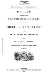 Act Regulating Impeachment: Rules Adopted by the Senate of Michigan, While Sitting as a Court of Impeachment, and Articles of Impeachment Against Charles A. Edmonds, Commissioner of the State Land Office