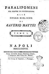 Paralipomeni per servire di continuazione alle opere bibliche di Saverio Mattei. Tomo 1. [-2.]: Volume 1