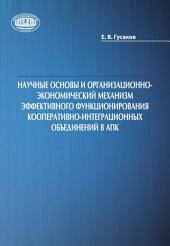 Научные основы и организационно-экономический механизм эффективного функционирования кооперативно-интеграционных объединений в АПК