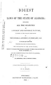 A Digest of the Laws of the State of Alabama: Containing All the Statutes of a Public and General Nature, in Force at the Close of the Session of the General Assembly, in February, 1843; to which are Prefixed, the Declaration of Independence, the Constitution of the United States, the Act to Enable the People of Alabama to Form a Constitution and State Government, &c., and the Constitution of the State of Alabama, with an Appendix, and a Copious Index