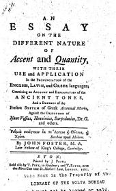 An Essay on the Different Nature of Accent and Quantity: With Their Use and Application in the Pronunciation of the English, Latin, and Greek Languages : Containing an Account and Explanation of the Ancient Tones, and a Defence of the Present System of Greek Accentual Marks, Against the Objections of Isaac Vossius, Henninius, Sarpedonius, Dr. G. and Others