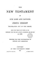 The New Testament of Our Lord and Saviour Jesus Christ: Translated Out of the Greek, Being the Version Set Forth, A.D. 1611; Compared with the Most Ancient Authorities and Revised, A.D. 1881