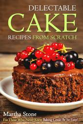Delectable Cake Recipes from Scratch: For Those Who Never Knew Baking Could Be So Easy!