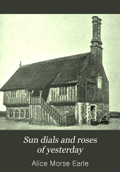 Sun Dials and Roses of Yesterday: Garden Delights which are Here Displayed in Very Trvth and are Moreover Regarded as Emblems