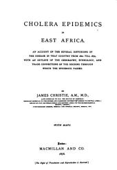 Cholera Epidemics in East Africa: An Account of the Several Diffusions of the Disease in that Country from 1821 Till 1872, with an Outline of the Geography, Ethnology and Trade Connections of the Regions Through which the Epidemics Passed