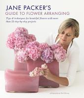 Jane Packer's Guide to Flower Arranging: Tips & techniques for beautiful flowers with more than 25 step-by-step projects