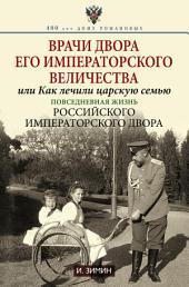 Врачи двора Его Императорского Величества, или Как лечили царскую семью. Повседневная жизнь Российского императорского двора