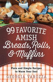 99 Favorite Amish Breads, Rolls, and Muffins: Plain and Simple Recipes to Warm Your Soul