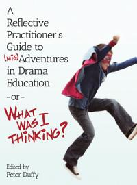 A Reflective Practitioner   s Guide to  mis Adventures in Drama Education     or     What Was I Thinking  PDF