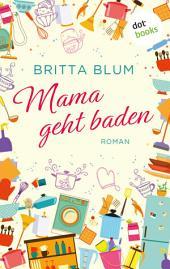 Mama geht baden: Roman