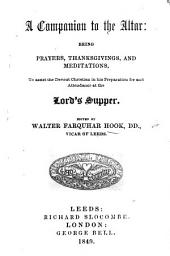 A Companion to the Altar, being Prayers, Thanksgivings and Meditations to assist the devout Christian in his preparation for, and attendance at the Lord's Supper. Edited by W. F. H.