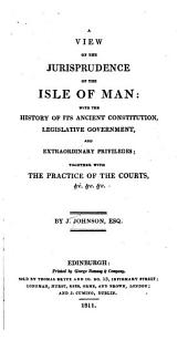 A View of the Jurisprudence of the Isle of Man: With the History of Its Ancient Constitution, Legislative Government, and Extraordinary Privileges, Together with the Practice of the Courts, Etc., Etc., Etc