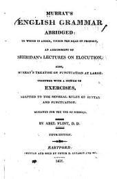 Murray's English Grammar Abridged:: To which is Added, Under the Head of Prosody, an Abridgment of Sheridan's Lectures on Elocution. : Also, Murray's Treatise on Punctuation at Large. Together with a System of Exercises, Adapted to the Several Rules of Syntax and Punctuation : Designed for the Use of Schools