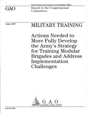 Military Training  Actions Needed to More Fully Develop the Army   s Strategy for Training Modular Brigades and Address Implementation Challenges PDF