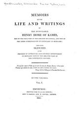 Memoirs of the Life and Writings of the Honourable Henry Home of Kames,: One of the Senators of the College of Justice, and One of the Lords Commissioners of Justiciary in Scotland: Containing Sketches of the Progress of Literature and General Improvement in Scotland During the Greater Part of the Eighteenth Century. In Two Volumes