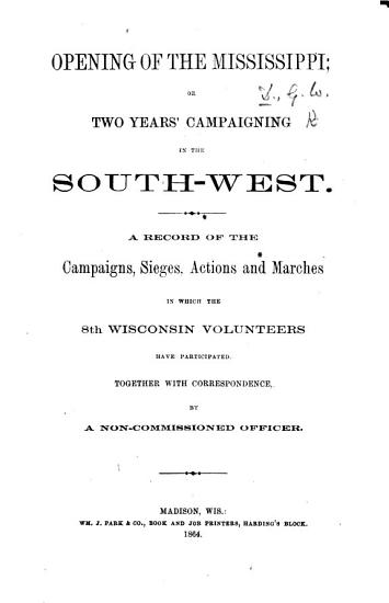 Opening of the Mississippi  or Two years  campaigning in the South West  A record of the campaigns     in which the 8th Wisconsin Volunteers have participated  Together with correspondence  by a non commissioned officer   The preface signed  G  W  D   i e  George W  Driggs   PDF
