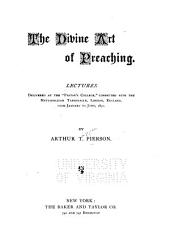 "The Divine Art of Preaching: Lectures Delivered at the ""Pastor's College,"" Connected with the Metropolitan Tabernacle, London, England, from January to June, 1892"
