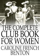 The Complete Club Book for Women: Including Subjects, Material and References for Study Programs; Together with a Constitution and By-Laws, Etc.