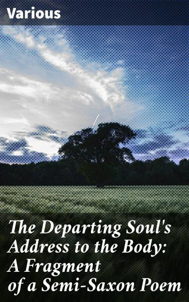The Departing Soul's Address to the Body: A Fragment of a Semi-Saxon Poem